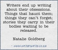 """Writers end up writing about their obsessions. Things that haunt them; things they can't forget; stories they carry in their bodies waiting to be released."" - Natalie Goldberg."