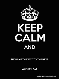 KEEP CALM AND SHOW ME THE WAY TO THE NEXT WHISKEY BAR