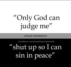 """God most definitely gives us a model to follow in order to judge each other, in order to keep us accountable and to uphold His Word. To say that """"only God can judge me"""" is biblically incorrect."""
