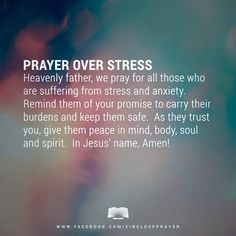 PRAYER OVER STRESS   - Heavenly Father, we pray for all those who are suffering from stress and anxiety. Remind them of your promise to carry their burdens and keep them safe. As they trust you, give them peace in mind, body, soul and spirit. In Jesus' name, Amen!