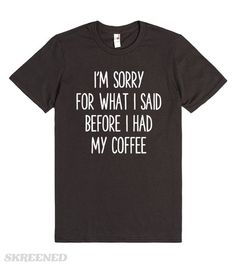 #FUNNY #COFFEE #HUMOR #SHIRT SORRY, NEED COFFEE | I'M SORRY FOR WHAT I SAID BEFORE I HAD MY COFFEE #Skreened