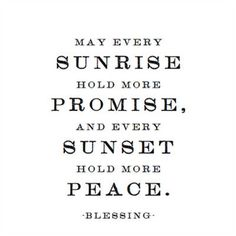 Quote of blessing. May every sunrise hold more promise, and every sunset hold more peace. The Words, Cool Words, Great Quotes, Quotes To Live By, Inspirational Quotes, Unique Quotes, Motivational Quotes, Words Quotes, Me Quotes