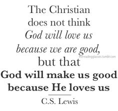 The Christian does not think God will love us because we are good, but that God will make us good because He loves us. - C.S. Lewis