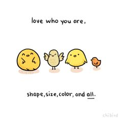 Love yourself, whoever that may be. >u< If these diverse little birds can love themselves, then you can too.