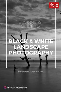 Black and White Landscape Photography | Photography Ambition