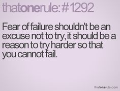 Fear of failure shouldn't be an excuse not to try, it should be a reason to try harder so that you cannot fail.