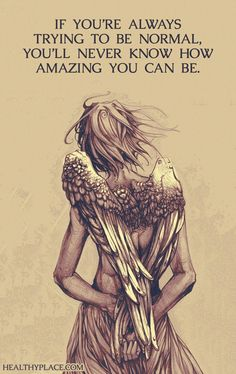 Positive Quote: If you're always trying to be normal, you'll never know how amazing you can be. www.HealthyPlace.com