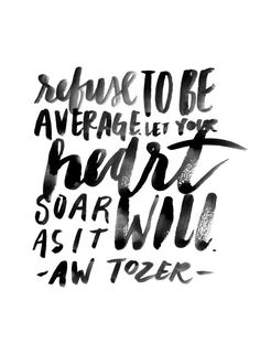 """Refuse to be average. Let your heart soar as it will."" - A.W. Tozer #quote"