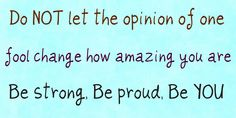 do not let the opinion of one fool change how amazing you are... be strong.. be proud... be YOU.