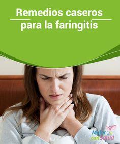 """Remedios caseros para la faringitis  Cuando la mucosa que reviste la faringe se inflama se produce una condición llamada """"faringitis"""". En este post te contamos los mejores remedios caseros."""