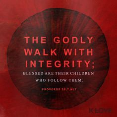 K-LOVE's Encouraging Word. The godly walk with integrity; blessed are their children who follow them. Proverbs 20:7 NLT
