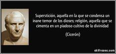 Superstición, aquella en la que se condensa un inane temor de los dioses; religión, aquella que se cimenta en un piadoso cultivo de la divinidad (Cicerón)