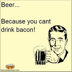 Beer...because you can't drink bacon!