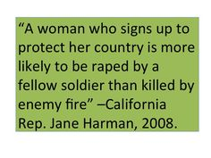"This quote was taken from an online article titled ""Military Sexual Abuse: A Greater Menace Than Combat."" Harman goes on to describe how surprised she was to learn that 4 out of 10 women in a local veterans hospital had been raped by fellow soldiers."