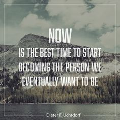 """President Dieter F. Uchtdorf: """"Now is the best time to start become the person we eventually want to be."""" #lds #quotes"""