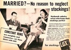 The dangers of neglect in a marriage are significant. But until reading this ad for LUX laundry detergent, we didn't realize a marriage could be imperiled by runs in a wife's stockings. But as you can see, the husband is visibly disturbed by the sorry state of his wife's stockings. But fear not: LUX is just what you need to keep the stocking looking their best. With LUX, it would appear, your stockings -- and marriage -- are on firm ground.