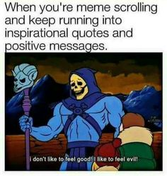 When You're Meme Scrolling And Keep Running Into Inspirational Quotes And Positive Messages I Don't Like To Feel Good I Like To Feel Evil - Funny Memes. The Funniest Memes worldwide for Birthdays, School, Cats, and Dank Memes - Meme Memes Humor, Ver Memes, Class Memes, Sarcasm Meme, Stupid Funny, The Funny, Funny Stuff, Funny Things, Funny Life