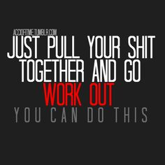 just pull your sh*t together and go workout! you can do this!