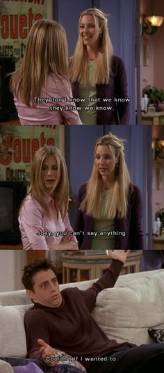 """""""They don't know that we know they know we know...Joey, you can't say anything!  I couldn't even if I wanted to!"""""""