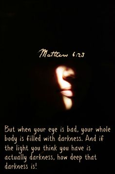 Matthew 6:23 But when your eye is bad, your whole body is filled with darkness. And if the light you think you have is actually darkness, how deep that darkness is!
