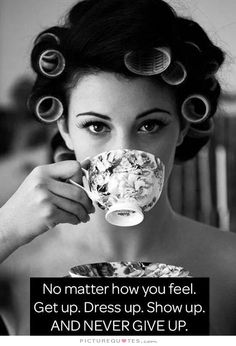 No matter how you feel. Get up, dress up, show up and never give up. Motivational quotes on PictureQuotes.com.
