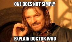 one does not simply explain doctor who... if you do it sounds so crappy and nerdy its unbelievable
