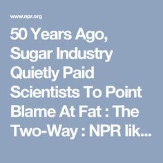 50 Years Ago, Sugar Industry Quietly Paid Scientists To Point Blame At Fat : The Two-Way : NPR like global warming paid science