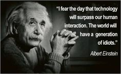 """""""I fear the day that technology will surpass our human interaction. The world will have a generation of idiots."""" Albert Einstein"""