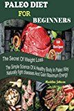 Paleo Diet For Beginners: 150 Recipes The Secret Of Weight Loss The Simple Science Of A Healthy Body In Paleo Way Naturally fight diseases And Gain Maximum Energy