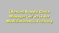 (Senior) Supply Chain Manager (m/w) in der Medizintechnik, Freiburg