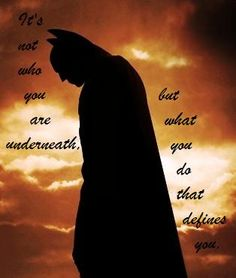 favorite quote of all time: It's not who you are underneath, but what you do that defines you.