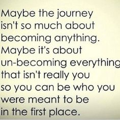 Becoming  ... Maybe the journey isn't so much about becoming anything. Maybe it's about unbecoming everything that isn't you so you can be who you were meant to be in the first place. — Unknown #Quotes #Words #Inspiration #Becoming_You