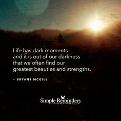 """""""Life has dark moments and it is out of our darkness that we often find our greatest beauties and strengths.""""  — Bryant McGill"""