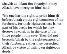 "Shaykh al-Islam Ibn Taymiyah (may Allaah have mercy on him) said:   ""No one has the right to pride himself before Allaah on the righteousness of his forebears, for their righteousness is not part of his deeds for which he may deserve reward, as in the case of the three people in the cave. They did not beseech Allaah by the righteousness of their forebears, rather they beseeched Allaah by virtue of their own righteous deeds."""