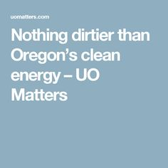 Nothing dirtier than Oregon's clean energy – UO Matters