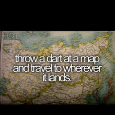 Spontaneously throw a dart, pack, and leave to explore the area where the dart landed.
