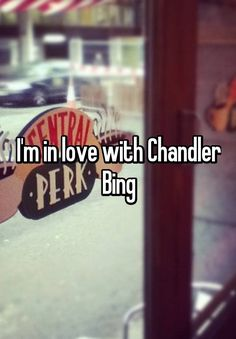 I'm in love with Chandler Bing