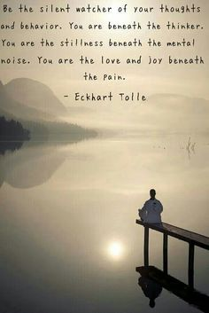 Eckhart Tolle. Be the silent watcher of your thoughts. You are the love and joy beneath you pain. Quote.