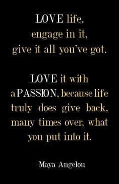 Love life, engage in it, give it all you've got.  Love it with a passion, because life truly does give back, many times over, what you put into it.  -Maya Angelou