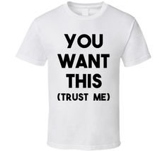 You Want This (Trust Me) (Black Font) Funny T Shirt