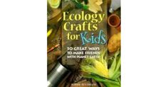 "Ecology Crafts for Kids by Bobbe Needham | ""An outstanding craft book that offers clear directions for more than 50 projects, all made from recycled, reused, or natural materials.""..."