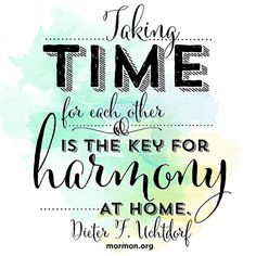 """Taking time for each other is the key for harmony at home.""—President Dieter F. Uchtdorf, ""Of Things That Matter Most"""