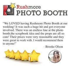 "What our customers our saying - ""We LOVED having Rushmore Photo Booth at our wedding! It was such a huge hit and got everyone involved. There was an endless line at the photo booth,the scrapbook idea and the props are all so cute! Their prices were very reasonable and they were great to work with. I would recommend them to anyone!"