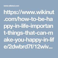 https://www.wikinut.com/how-to-be-happy-in-life-important-things-that-can-make-you-happy-in-life/2dwbrd7f/12wiv_fa/
