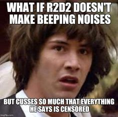 Conspiracy Keanu Meme | WHAT IF R2D2 DOESN'T MAKE BEEPING NOISES BUT CUSSES SO MUCH THAT EVERYTHING HE SAYS IS CENSORED | image tagged in memes,conspiracy keanu | made w/ Imgflip meme maker