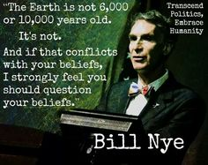 """""""The Earth is not 6,000 or 10,000 years old. It's not. And if that conflicts with your beliefs, I strongly feel you should question your beliefs."""" --Bill Nye"""