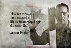 Hold fast to dreams for if dreams die, Life is a broken winged bird that cannot fly