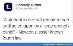 Newton's fourth law... This is me right now except I'm panicked about choir audition music because this is my last year to audition but I've had NO help learning the music.