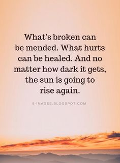 Quotes What's broken can be mended. What hurts can be healed. And no matter how dark it gets, the sun is going to rise again. Rise Quotes, Got Quotes, Quotes To Live By, God Healing Quotes, Quotes About Healing, Broken Heart Quotes, Meaningful Words, Quotes About God, Words Of Encouragement