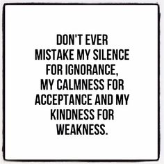 Quotes and Motivation QUOTATION – Image : As the quote says – Description Don't ever mistake my silence for ignorance, my calmness for acceptance and my kindness for weakness. Quotable Quotes, True Quotes, Great Quotes, Words Quotes, Quotes To Live By, Motivational Quotes, Funny Quotes, Inspirational Quotes, Unique Quotes